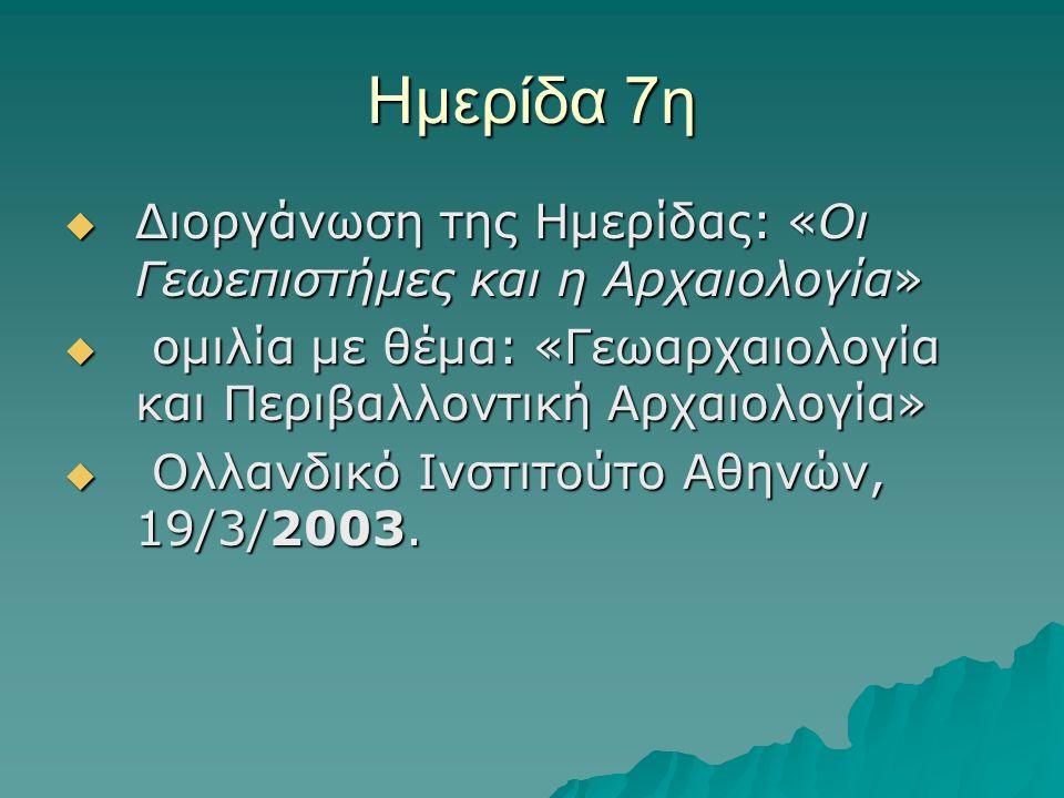 Ημερίδα 7η  Διοργάνωση της Ημερίδας: «Οι Γεωεπιστήμες και η Αρχαιολογία»  ομιλία με θέμα: «Γεωαρχαιολογία και Περιβαλλοντική Αρχαιολογία»  Ολλανδικό Ινστιτούτο Αθηνών, 19/3/2003.