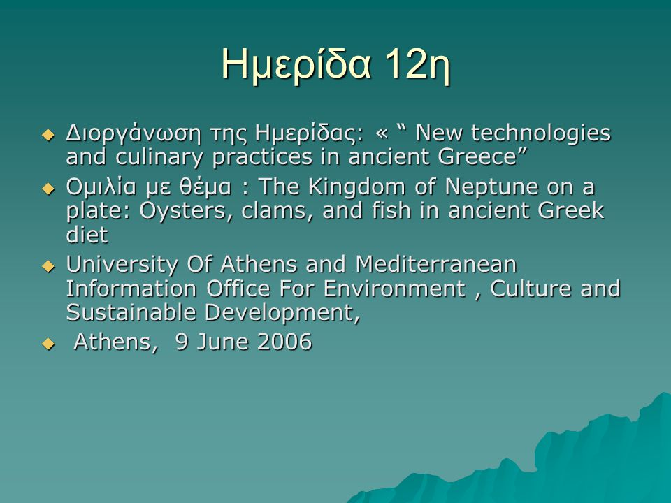 Ημερίδα 12η  Διοργάνωση της Ημερίδας: « New technologies and culinary practices in ancient Greece  Ομιλία με θέμα : The Kingdom of Neptune on a plate: Oysters, clams, and fish in ancient Greek diet  University Of Athens and Mediterranean Information Office For Environment, Culture and Sustainable Development,  Athens, 9 June 2006