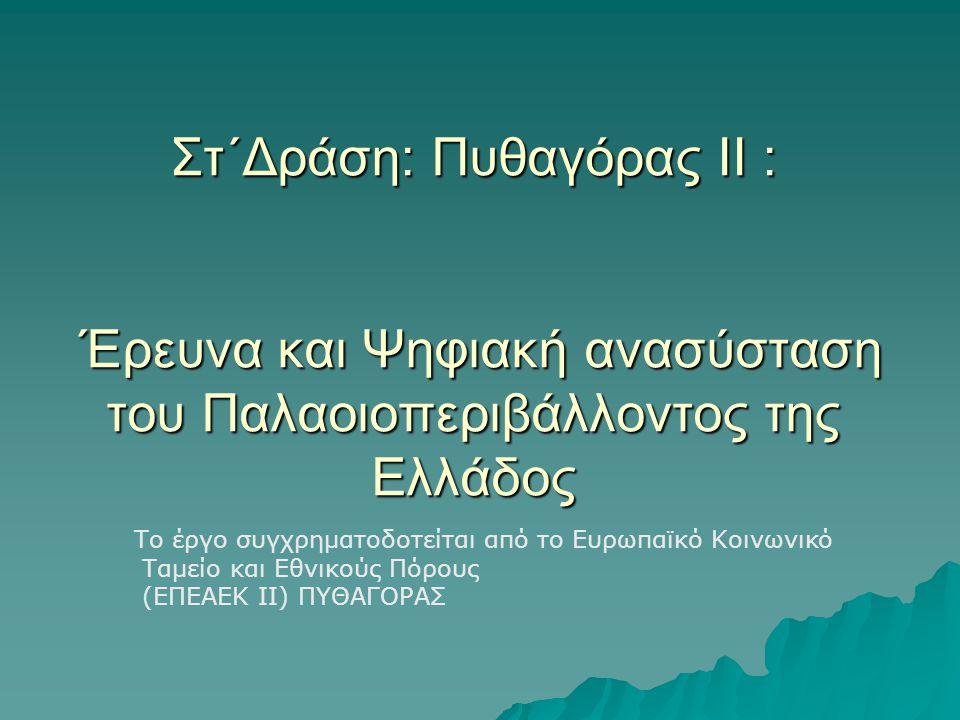 Στ΄Δράση: Πυθαγόρας ΙΙ : Έρευνα και Ψηφιακή ανασύσταση του Παλαοιοπεριβάλλοντος της Ελλάδος Το έργο συγχρηματοδοτείται από το Ευρωπαϊκό Κοινωνικό Ταμείο και Εθνικούς Πόρους (ΕΠΕΑΕΚ ΙΙ) ΠΥΘΑΓΟΡΑΣ
