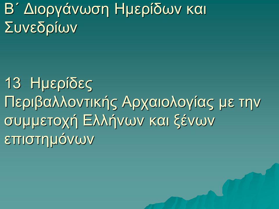 Β΄ Διοργάνωση Ημερίδων και Συνεδρίων 13 Ημερίδες Περιβαλλοντικής Αρχαιολογίας με την συμμετοχή Ελλήνων και ξένων επιστημόνων