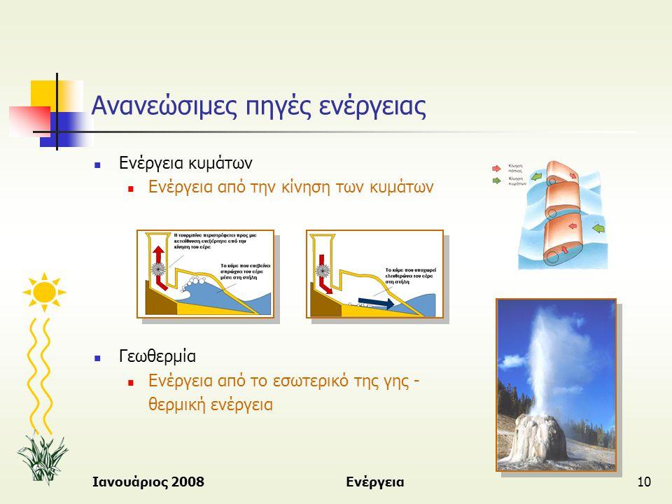 Ιανουάριος 2008Ενέργεια10 Ανανεώσιμες πηγές ενέργειας  Ενέργεια κυμάτων  Ενέργεια από την κίνηση των κυμάτων  Γεωθερμία  Ενέργεια από το εσωτερικό