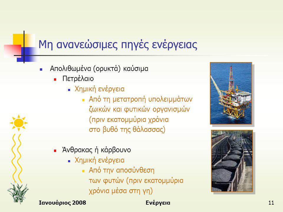 Ιανουάριος 2008Ενέργεια11 Μη ανανεώσιμες πηγές ενέργειας  Απολιθωμένα (ορυκτά) καύσιμα  Πετρέλαιο  Χημική ενέργεια  Από τη μετατροπή υπολειμμάτων