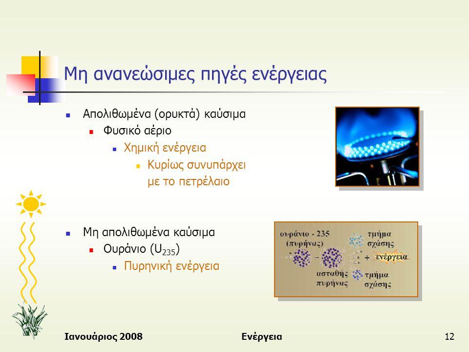 Ιανουάριος 2008Ενέργεια12 Μη ανανεώσιμες πηγές ενέργειας  Απολιθωμένα (ορυκτά) καύσιμα  Φυσικό αέριο  Χημική ενέργεια  Κυρίως συνυπάρχει με το πετ