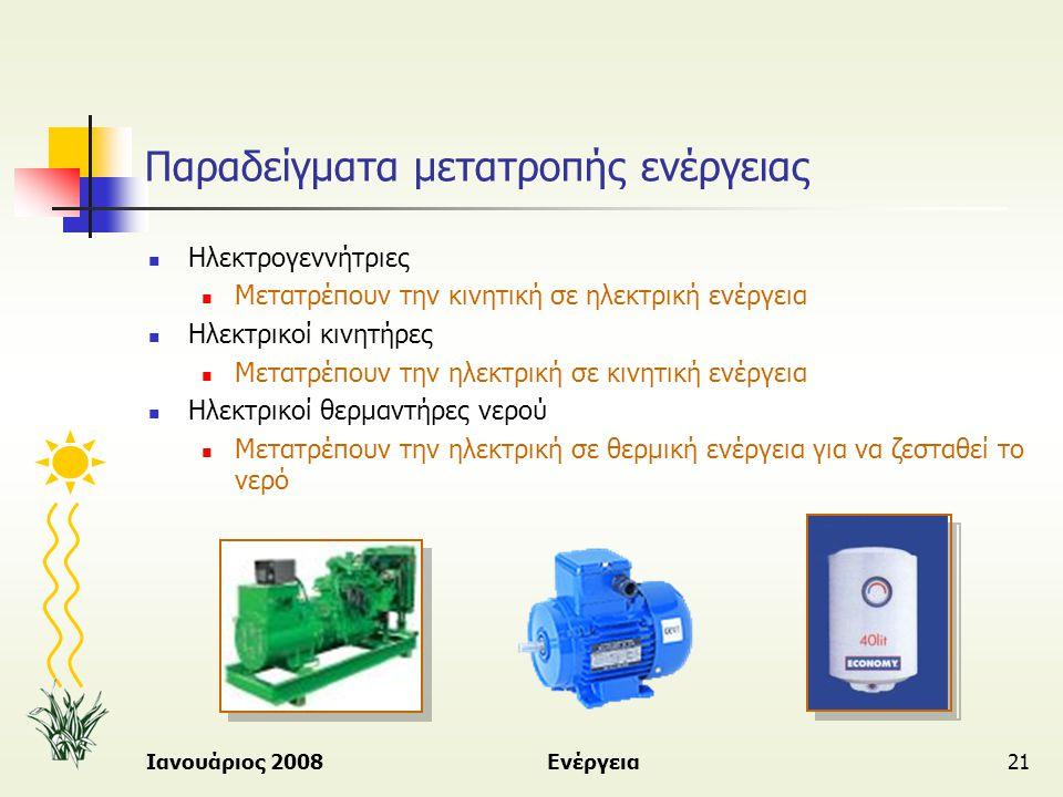 Ιανουάριος 2008Ενέργεια21 Παραδείγματα μετατροπής ενέργειας  Ηλεκτρογεννήτριες  Μετατρέπουν την κινητική σε ηλεκτρική ενέργεια  Ηλεκτρικοί κινητήρε
