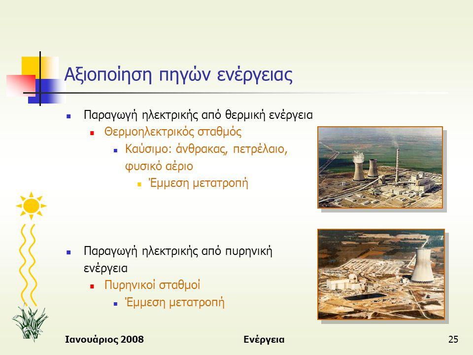 Ιανουάριος 2008Ενέργεια25 Αξιοποίηση πηγών ενέργειας  Παραγωγή ηλεκτρικής από θερμική ενέργεια  Θερμοηλεκτρικός σταθμός  Καύσιμο: άνθρακας, πετρέλα
