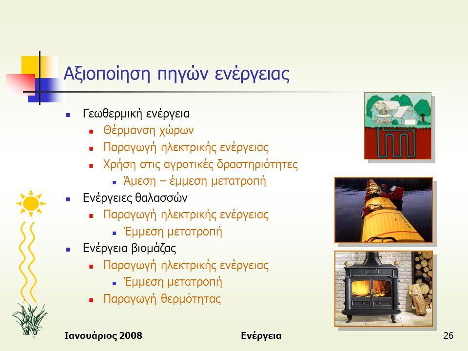 Ιανουάριος 2008Ενέργεια26 Αξιοποίηση πηγών ενέργειας  Γεωθερμική ενέργεια  Θέρμανση χώρων  Παραγωγή ηλεκτρικής ενέργειας  Χρήση στις αγροτικές δρα