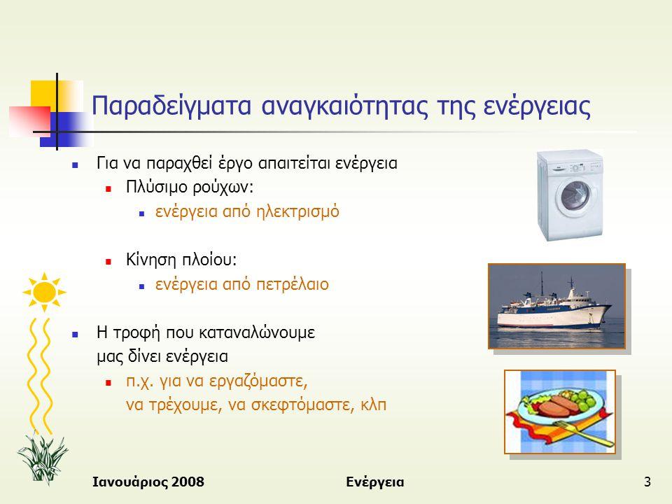 Ιανουάριος 2008Ενέργεια14 Κύριες μορφές ενέργειας  Ηλιακή ενέργεια  Ηλιακή ακτινοβολία  Παρέχεται σε τεράστιες ποσότητες από τον ήλιο  Παραμένει ουσιαστικά ανεκμετάλλευτη  Θερμική ενέργεια  Λόγω αυξημένης θερμοκρασίας του σώματος - κινητική ενέργεια των μορίων της ύλης  Από τις πρώτες μορφές ενέργειας που χρησιμοποίησε ο άνθρωπος