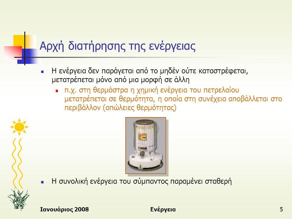 Ιανουάριος 2008Ενέργεια6 Πηγές και μορφές ενέργειας  Στη φύση υπάρχουν τεράστιες ποσότητες ενέργειας που προσφέρονται από πολλές πηγές και σε διάφορες μορφές  Πηγές ενέργειας:  Από που αντλούμε ενέργεια – «αποθήκες ενέργειας»  Κύρια πηγή ενέργειας είναι ο ήλιος  Μορφές ενέργειας:  Διαφορετικά «πρόσωπα» με τα οποία εμφανίζεται και χρησιμοποιείται η ενέργεια  Η ενέργεια αλλάζει μορφή όταν μεταφέρεται από ένα σύστημα σε ένα άλλο