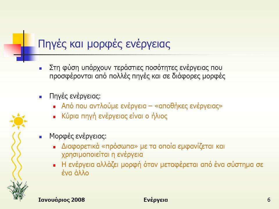 Ιανουάριος 2008Ενέργεια27 Κύρια Πλεονεκτήματα και Μειονεκτήματα των πηγών ενέργειας  Ανανεώσιμες πηγές ενέργειας  (Π) Καθαρές μορφές ενέργειας φιλικές προς το περιβάλλον  (Π) Ανεξάντλητες πηγές ενέργειας  (Μ) Χαμηλής ενεργειακής αξίας – αραιές μορφές ενέργειας  (Μ) Δεν είναι σε μεγάλο βαθμό οικονομικά εκμεταλλεύσιμες  Μη ανανεώσιμες πηγές ενέργειας  (Π) Καύσιμο ψηλής ενεργειακής αξίας – συμπυκνωμένη μορφή  (Π) Ανεπτυγμένη τεχνολογία – ευρεία χρήση, εφαρμογές  (Μ) Μη ανεξάντλητες πηγές ενέργειας  (Μ) Ρύπανση του περιβάλλοντος