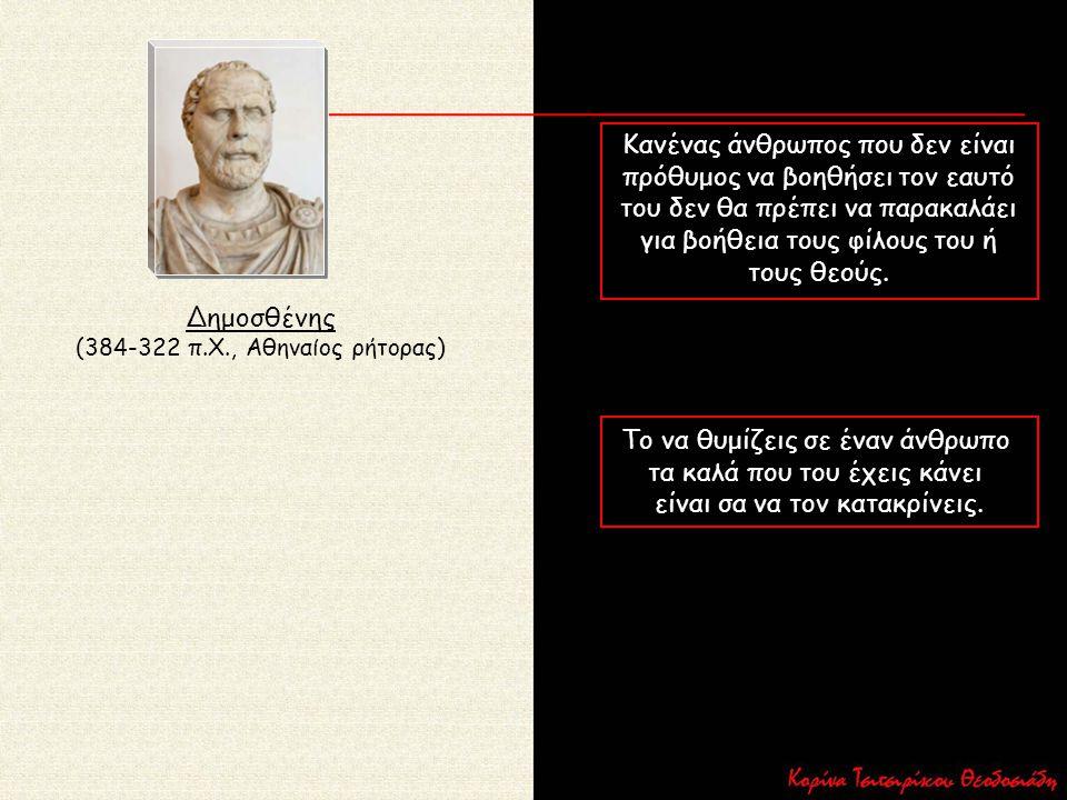 Δημοσθένης (384-322 π.Χ., Αθηναίος ρήτορας) Κανένας άνθρωπος που δεν είναι πρόθυμος να βοηθήσει τον εαυτό του δεν θα πρέπει να παρακαλάει για βοήθεια
