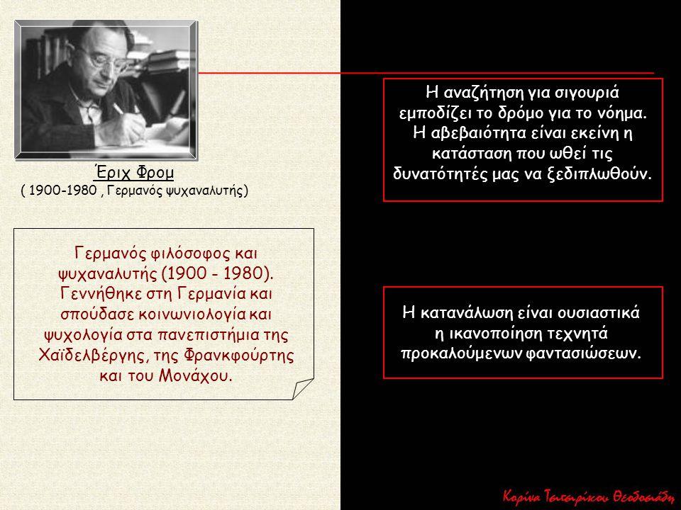 Έριχ Φρομ ( 1900-1980, Γερμανός ψυχαναλυτής) Γερμανός φιλόσοφος και ψυχαναλυτής (1900 - 1980). Γεννήθηκε στη Γερμανία και σπούδασε κοινωνιολογία και ψ