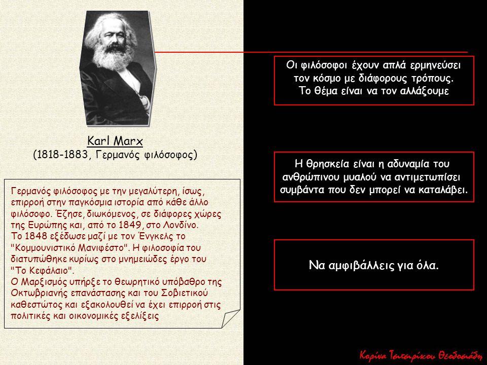 Karl Marx (1818-1883, Γερμανός φιλόσοφος) Οι φιλόσοφοι έχουν απλά ερμηνεύσει τον κόσμο με διάφορους τρόπους. Το θέμα είναι να τον αλλάξουμε Η θρησκεία