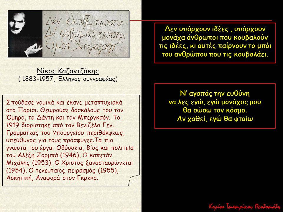 Νίκος Καζαντζάκης ( 1883-1957, Έλληνας συγγραφέας) Σπούδασε νομικά και έκανε μεταπτυχιακά στο Παρίσι. Θεωρούσε δασκάλους του τον Όμηρο, το Δάντη και τ