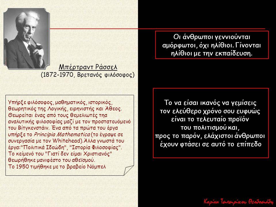 Μπέρτραντ Ράσσελ (1872-1970, Βρετανός φιλόσοφος) Υπήρξε φιλόσοφος, μαθηματικός, ιστορικός, θεωρητικός της Λογικής, ειρηνιστής και Άθεος. Θεωρείται ένα