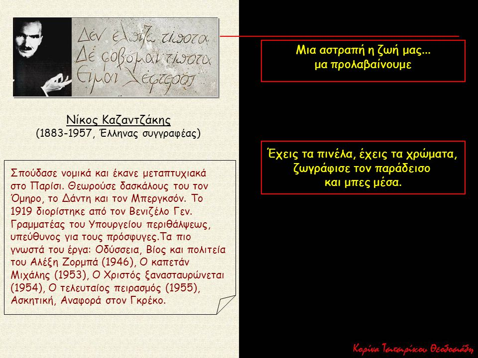Νίκος Καζαντζάκης (1883-1957, Έλληνας συγγραφέας) Σπούδασε νομικά και έκανε μεταπτυχιακά στο Παρίσι. Θεωρούσε δασκάλους του τον Όμηρο, το Δάντη και το