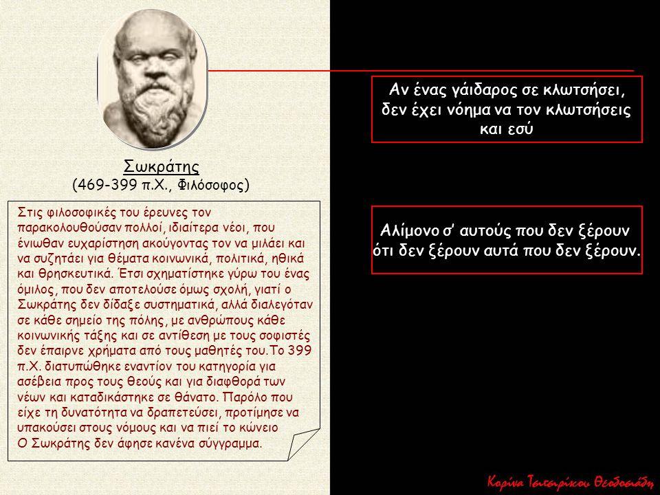 Σωκράτης (469-399 π.Χ., Φιλόσοφος) Στις φιλοσοφικές του έρευνες τον παρακολουθούσαν πολλοί, ιδιαίτερα νέοι, που ένιωθαν ευχαρίστηση ακούγοντας τον να