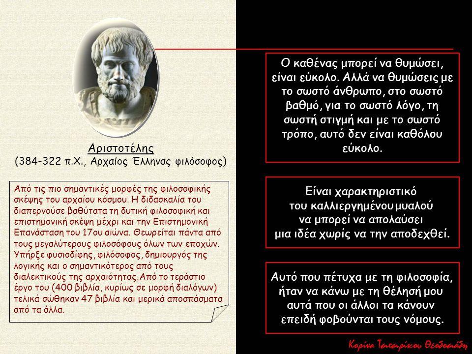 Αριστοτέλης (384-322 π.Χ., Αρχαίος Έλληνας φιλόσοφος) Από τις πιο σημαντικές μορφές της φιλοσοφικής σκέψης του αρχαίου κόσμου. Η διδασκαλία του διαπερ