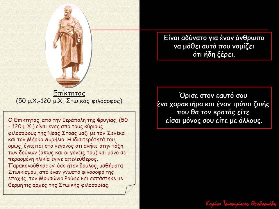 Επίκτητος (50 μ.Χ.-120 μ.Χ, Στωικός φιλόσοφος) Ο Επίκτητος, από την Ιεράπολη της Φρυγίας, (50 - 120 μ.Χ.) είναι ένας από τους κύριους φιλοσόφους της Ν