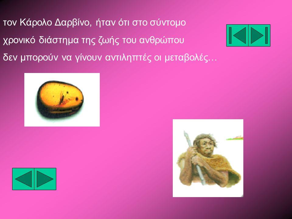 τον Κάρολο Δαρβίνο, ήταν ότι στο σύντομο χρονικό διάστημα της ζωής του ανθρώπου δεν μπορούν να γίνουν αντιληπτές οι μεταβολές…