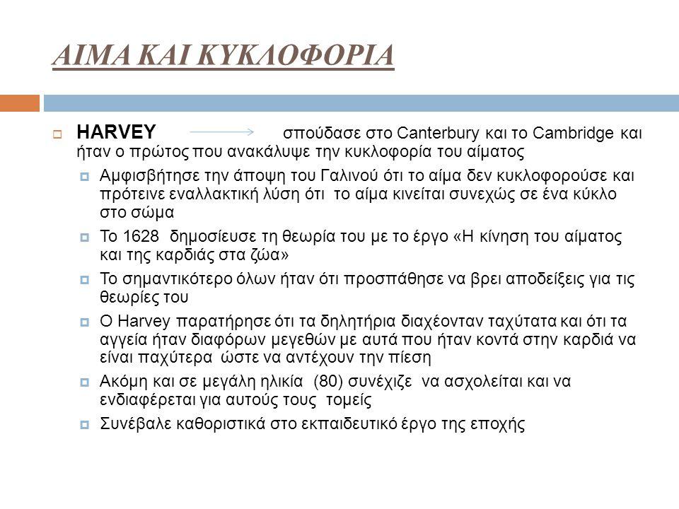 ΑΙΜΑ ΚΑΙ ΚΥΚΛΟΦΟΡΙΑ  HARVEY σπούδασε στο Canterbury και το Cambridge και ήταν ο πρώτος που ανακάλυψε την κυκλοφορία του αίματος  Αμφισβήτησε την άπο