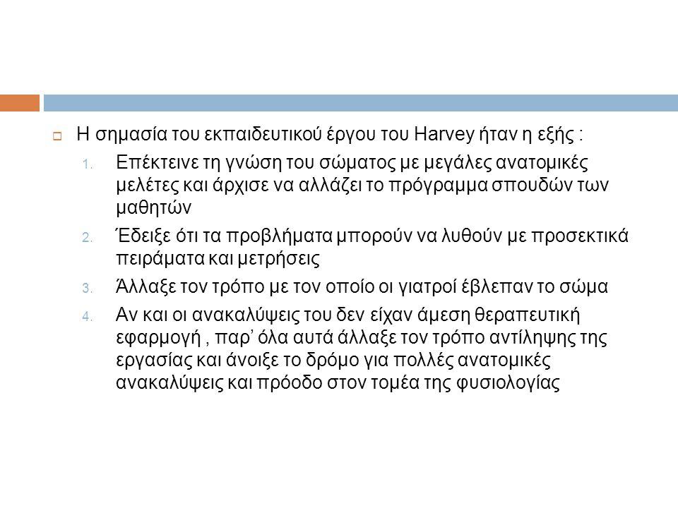  Η σημασία του εκπαιδευτικού έργου του Harvey ήταν η εξής : 1. Επέκτεινε τη γνώση του σώματος με μεγάλες ανατομικές μελέτες και άρχισε να αλλάζει το