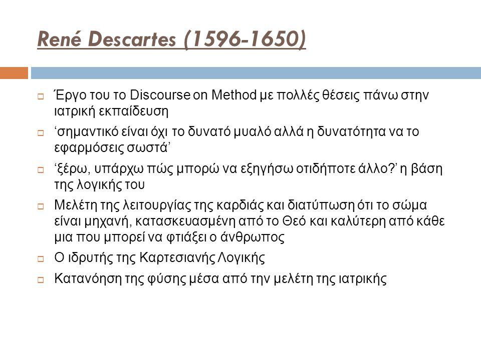 René Descartes (1596-1650)  Έργο του το Discourse on Method με πολλές θέσεις πάνω στην ιατρική εκπαίδευση  'σημαντικό είναι όχι το δυνατό μυαλό αλλά