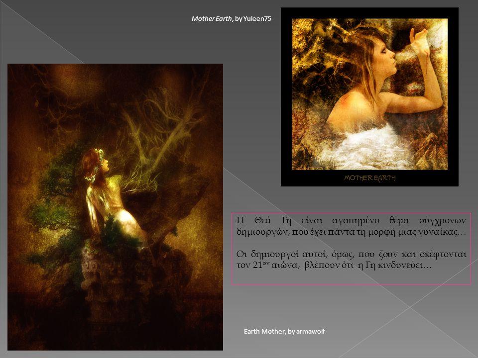 Earth Mother, by armawolf Mother Earth, by Yuleen75 Η Θεά Γη είναι αγαπημένο θέμα σύγχρονων δημιουργών, που έχει πάντα τη μορφή μιας γυναίκας… Οι δημι