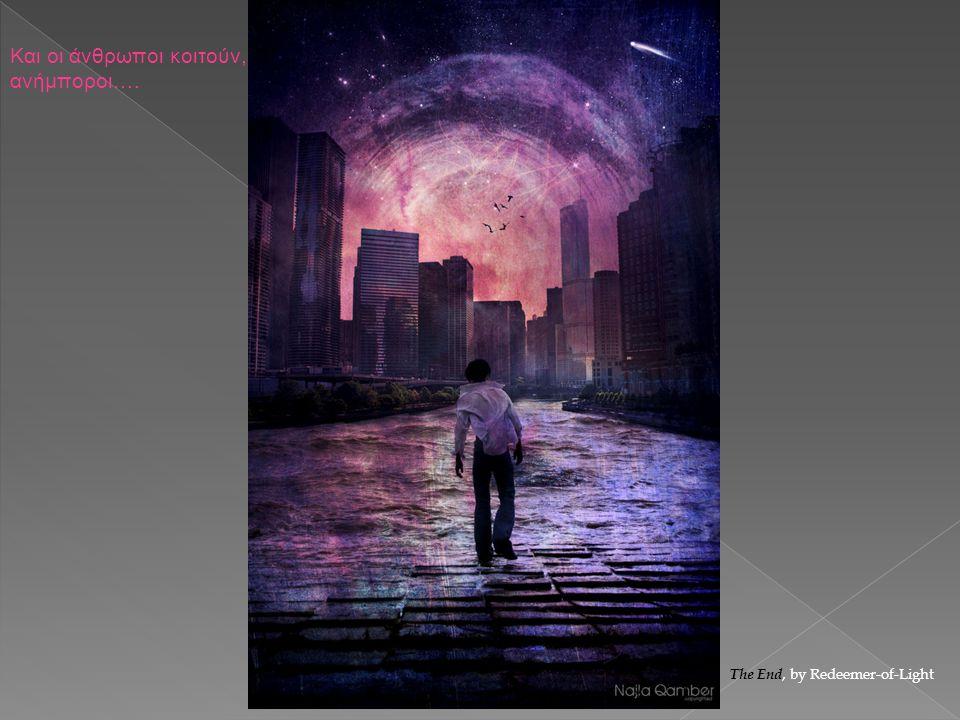 Και οι άνθρωποι κοιτούν, ανήμποροι…. The End, by Redeemer-of-Light
