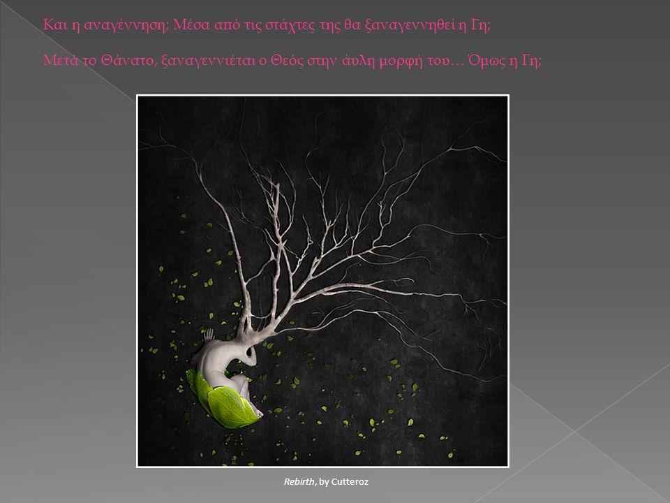 Rebirth, by Cutteroz Και η αναγέννηση; Μέσα από τις στάχτες της θα ξαναγεννηθεί η Γη; Μετά το Θάνατο, ξαναγεννιέται ο Θεός στην άυλη μορφή του… Όμως η