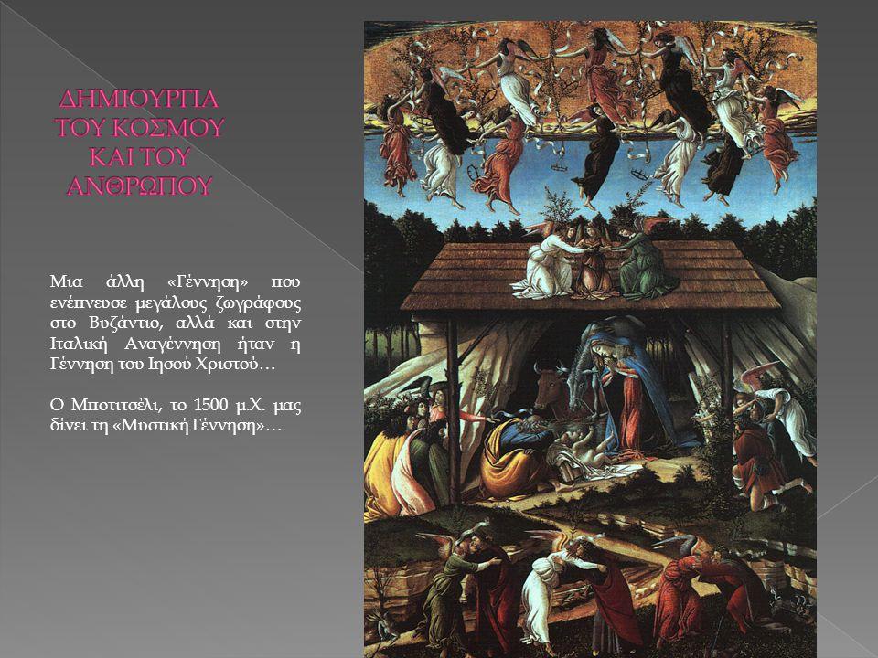 Μια άλλη «Γέννηση» που ενέπνευσε μεγάλους ζωγράφους στο Βυζάντιο, αλλά και στην Ιταλική Αναγέννηση ήταν η Γέννηση του Ιησού Χριστού… Ο Μποτιτσέλι, το