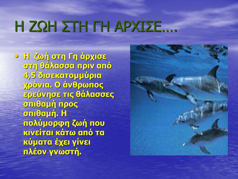 Η ΖΩΗ ΣΤΗ ΓΗ ΑΡΧΙΣΕ…. • Η ζωή στη Γη άρχισε στη θάλασσα πριν από 4,5 δισεκατομμύρια χρόνια. Ο άνθρωπος ερεύνησε τις θάλασσες σπιθαμή προς σπιθαμή. Η π