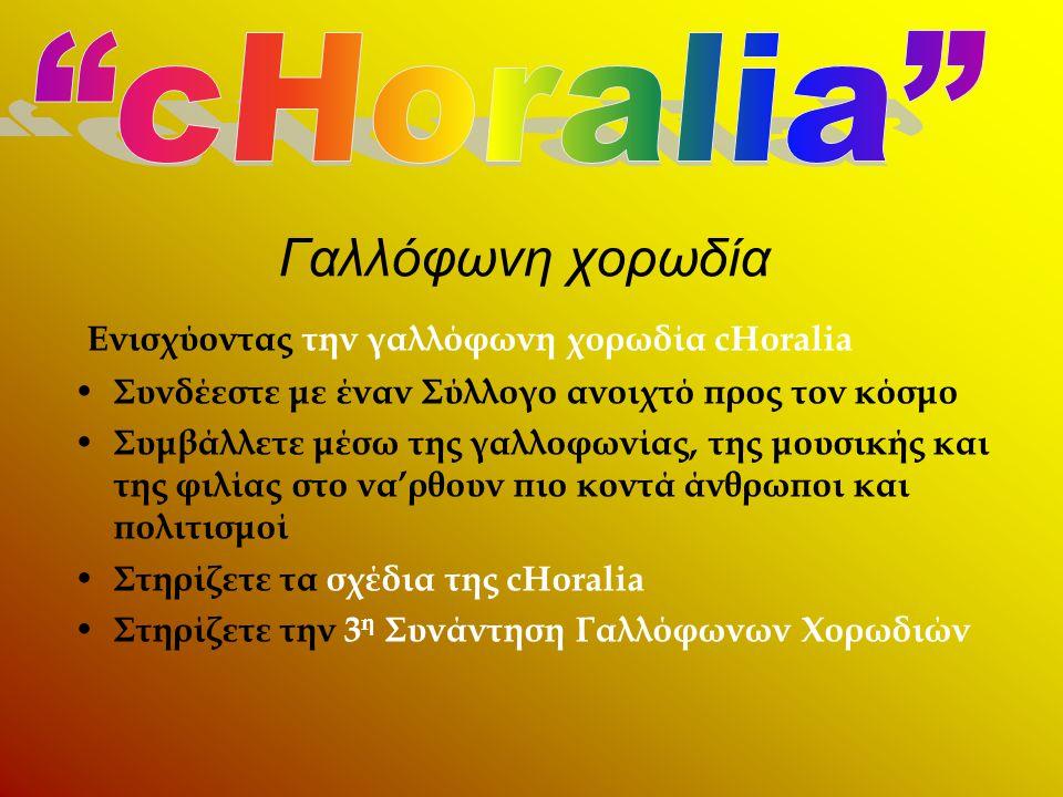 Γαλλόφωνη χορωδία Ενισχύοντας την γαλλόφωνη χορωδία cHoralia • Συνδέεστε με έναν Σύλλογο ανοιχτό προς τον κόσμο • Συμβάλλετε μέσω της γαλλοφωνίας, της