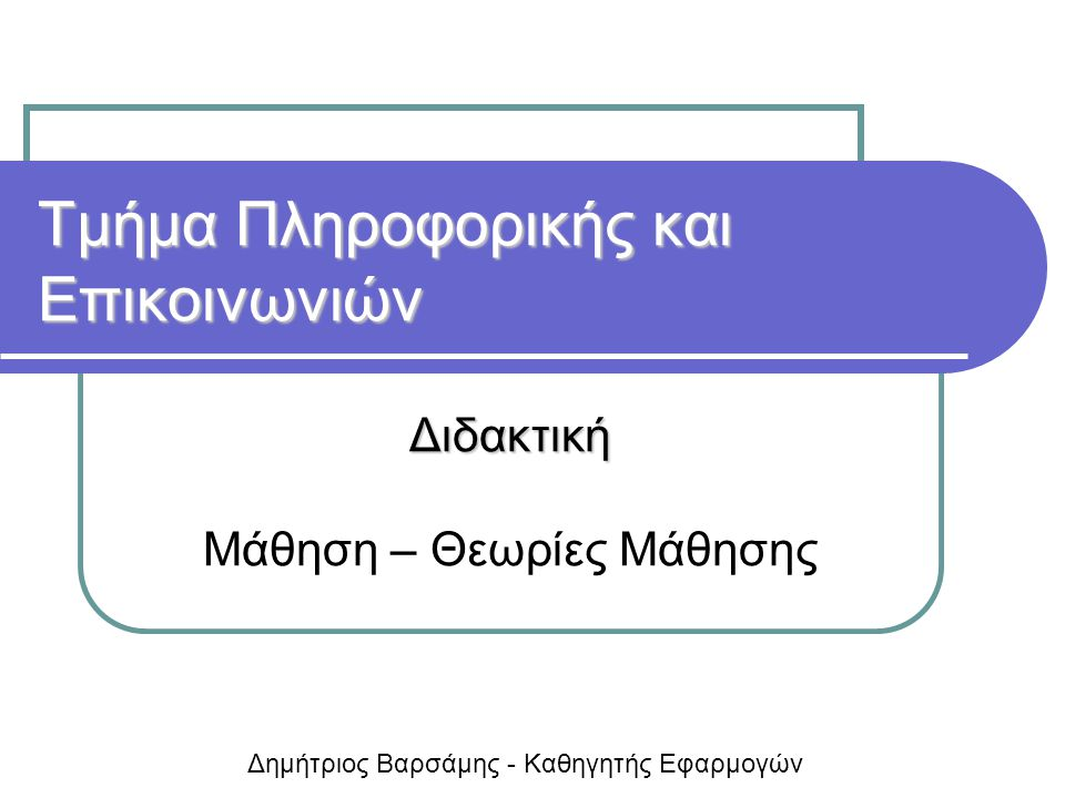 Τμήμα Πληροφορικής και Επικοινωνιών Διδακτική Μάθηση – Θεωρίες Μάθησης Δημήτριος Βαρσάμης - Καθηγητής Εφαρμογών