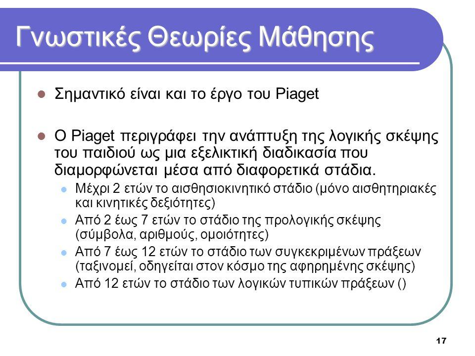 17 Γνωστικές Θεωρίες Μάθησης  Σημαντικό είναι και το έργο του Piaget  O Piaget περιγράφει την ανάπτυξη της λογικής σκέψης του παιδιού ως μια εξελικτ
