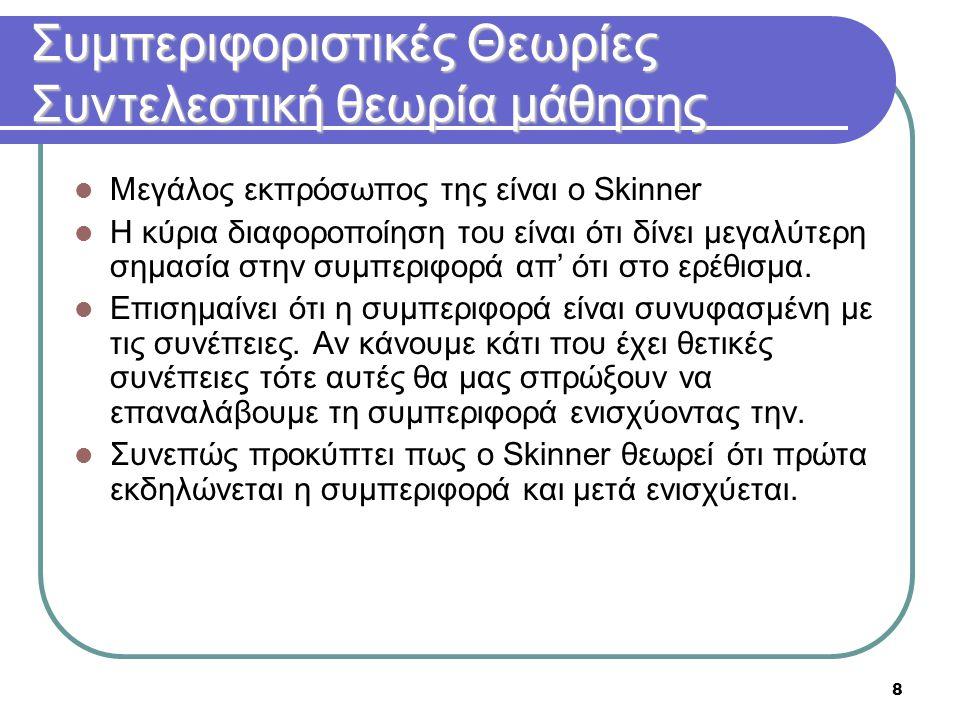 8 Συμπεριφοριστικές Θεωρίες Συντελεστική θεωρία μάθησης  Μεγάλος εκπρόσωπος της είναι ο Skinner  Η κύρια διαφοροποίηση του είναι ότι δίνει μεγαλύτερ