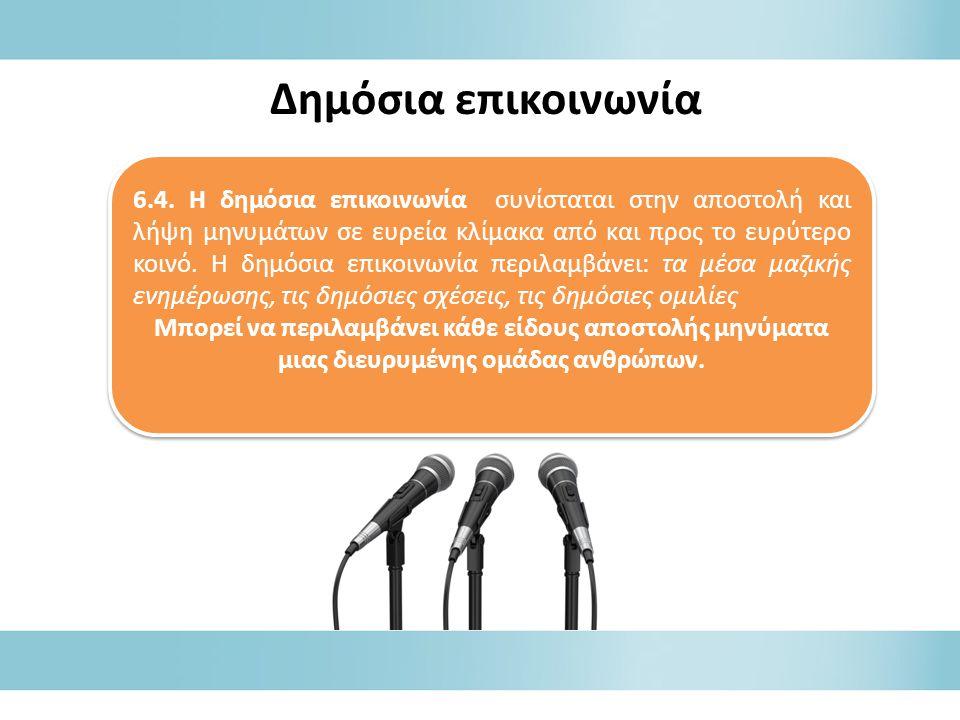 6.4. Η δημόσια επικοινωνία συνίσταται στην αποστολή και λήψη μηνυμάτων σε ευρεία κλίμακα από και προς το ευρύτερο κοινό. Η δημόσια επικοινωνία περιλαμ
