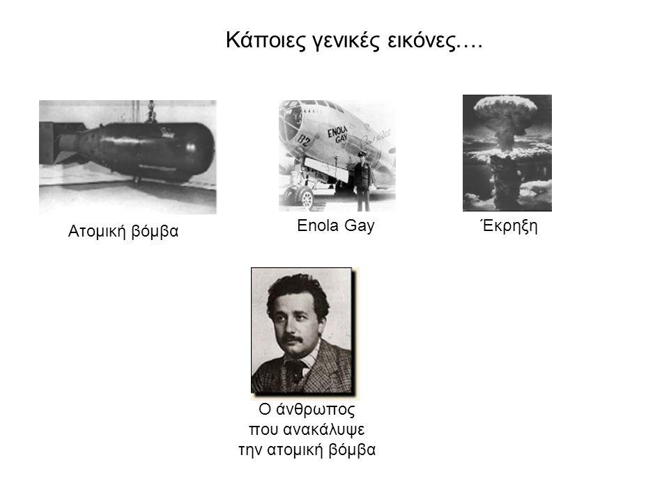 Κάποιες γενικές εικόνες…. Ατομική βόμβα Enola GayΈκρηξη Ο άνθρωπος που ανακάλυψε την ατομική βόμβα
