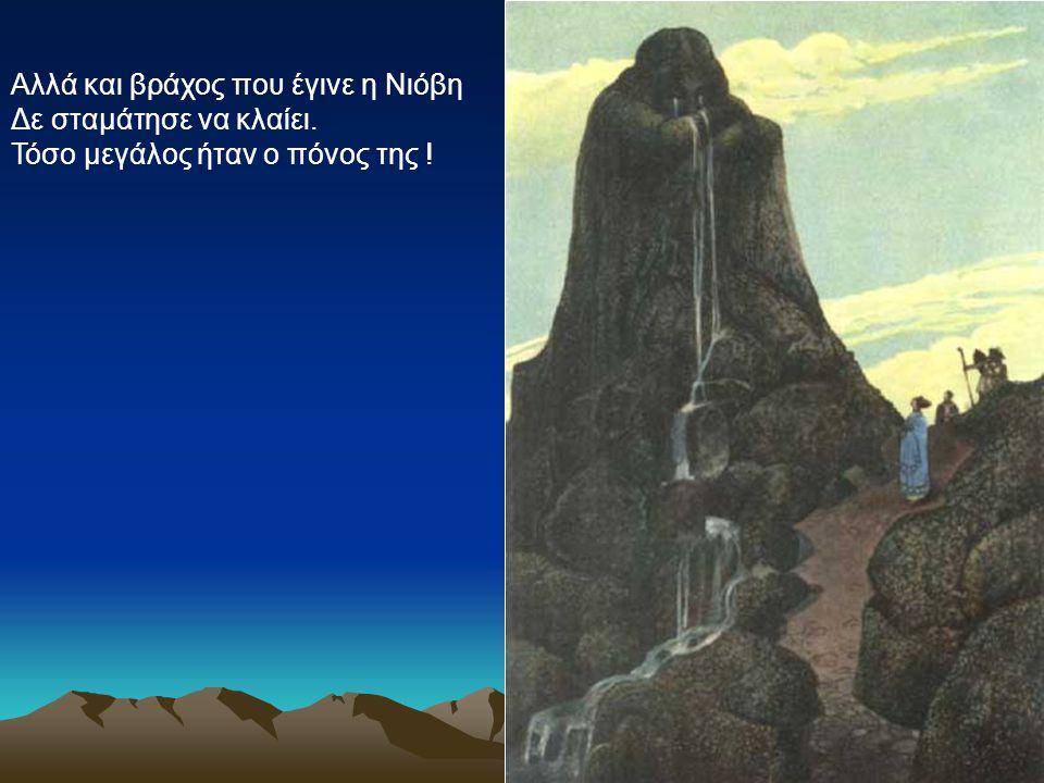 Αλλά και βράχος που έγινε η Νιόβη Δε σταμάτησε να κλαίει. Τόσο μεγάλος ήταν ο πόνος της !