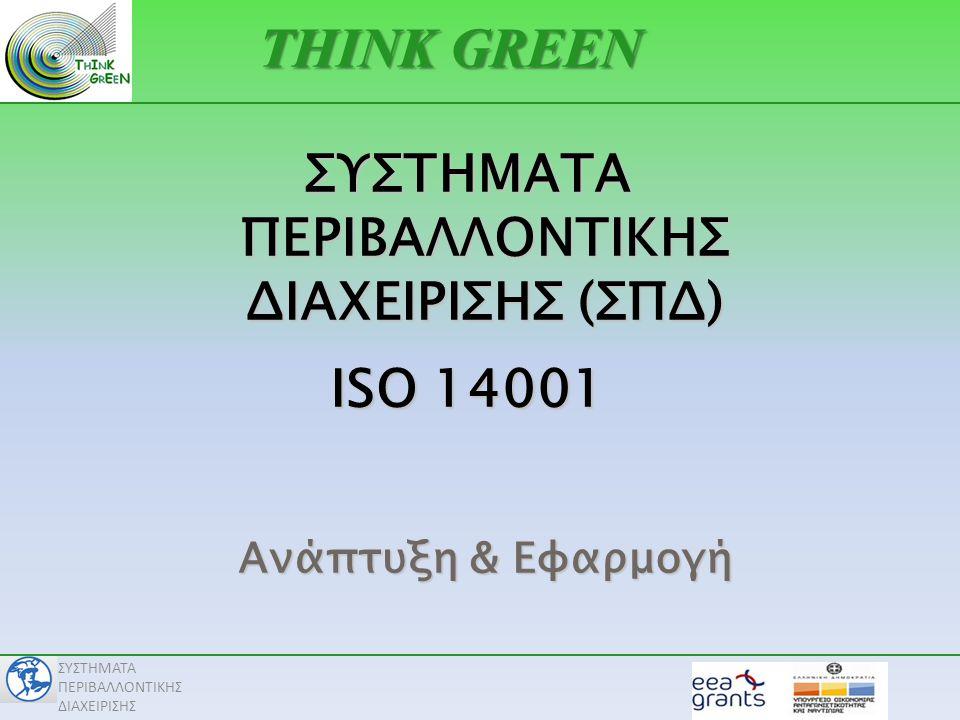 ΣΥΣΤΗΜΑΤΑ ΠΕΡΙΒΑΛΛΟΝΤΙΚΗΣ ΔΙΑΧΕΙΡΙΣΗΣ Σχεδιασμός Υλοποίηση Έλεγχος Βασικές αρχές ISO 14001 Βελτίωση Καθιερώνω στόχους & διεργασίες για την επίτευξη αποτελεσμάτων σύμφωνα με μια περιβαλλοντική πολιτική Λειτουργώ τις διεργασίες Παρακολουθώ & μετράω την αποτελεσματικότητα των διεργασιών, ως προς την πολιτική, τους στόχους, τις νομικές & άλλες απαιτήσεις Μεθοδολογία «Σχεδιάζω – Υλοποιώ – Ελέγχω – Βελτιώνω» Αναλαμβάνω ενέργειες για τη συνεχή βελτίωση της επίδοσης του ΣΠΔ.