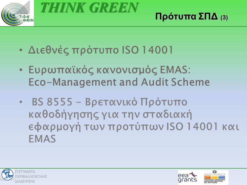 ΣΥΣΤΗΜΑΤΑ ΠΕΡΙΒΑΛΛΟΝΤΙΚΗΣ ΔΙΑΧΕΙΡΙΣΗΣ • Διεθνές πρότυπο ISO 14001 • Ευρωπαϊκός κανονισμός EMAS: Eco-Management and Audit Scheme • BS 8555 - Βρετανικό Πρότυπο καθοδήγησης για την σταδιακή εφαρμογή των προτύπων ISO 14001 και EMAS ΠρότυπαΣΠΔ (3) Πρότυπα ΣΠΔ (3) THINK GREEN