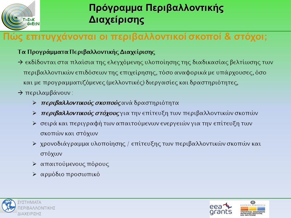 ΣΥΣΤΗΜΑΤΑ ΠΕΡΙΒΑΛΛΟΝΤΙΚΗΣ ΔΙΑΧΕΙΡΙΣΗΣ Πρόγραμμα Περιβαλλοντικής Διαχείρισης Πώς επιτυγχάνονται οι περιβαλλοντικοί σκοποί & στόχοι; Τα Προγράμματα Περιβαλλοντικής Διαχείρισης  εκδίδονται στα πλαίσια της ελεγχόμενης υλοποίησης της διαδικασίας βελτίωσης των περιβαλλοντικών επιδόσεων της επιχείρησης, τόσο αναφορικά με υπάρχουσες, όσο και με προγραμματιζόμενες (μελλοντικές) διεργασίες και δραστηριότητες,  περιλαμβάνουν :  περιβαλλοντικούς σκοπούς  περιβαλλοντικούς σκοπούς ανά δραστηριότητα  περιβαλλοντικούς στόχους  περιβαλλοντικούς στόχους για την επίτευξη των περιβαλλοντικών σκοπών  σειρά και περιγραφή των απαιτούμενων ενεργειών για την επίτευξη των σκοπών και στόχων  χρονοδιάγραμμα υλοποίησης / επίτευξης των περιβαλλοντικών σκοπών και στόχων  απαιτούμενους πόρους  αρμόδιο προσωπικό