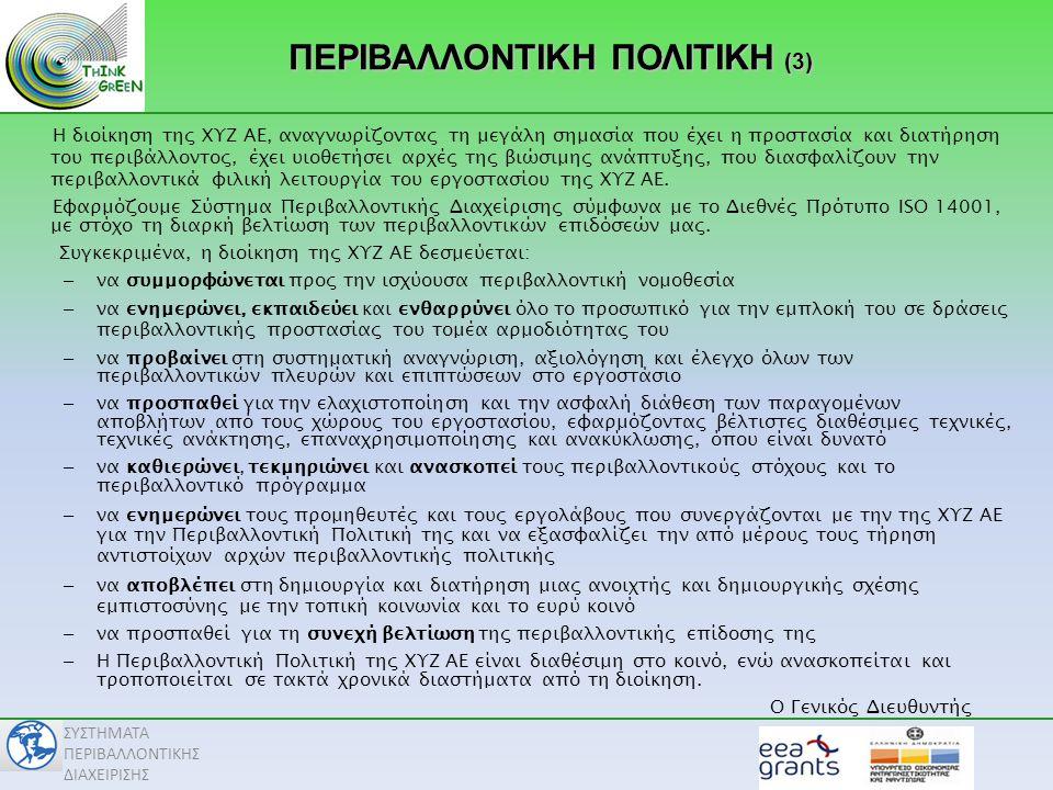 ΣΥΣΤΗΜΑΤΑ ΠΕΡΙΒΑΛΛΟΝΤΙΚΗΣ ΔΙΑΧΕΙΡΙΣΗΣ ΠΕΡΙΒΑΛΛΟΝΤΙΚΗ ΠΟΛΙΤΙΚΗ (3) Η διοίκηση της ΧΥΖ ΑΕ, αναγνωρίζοντας τη μεγάλη σημασία που έχει η προστασία και διατήρηση του περιβάλλοντος, έχει υιοθετήσει αρχές της βιώσιμης ανάπτυξης, που διασφαλίζουν την περιβαλλοντικά φιλική λειτουργία του εργοστασίου της ΧΥΖ ΑΕ.