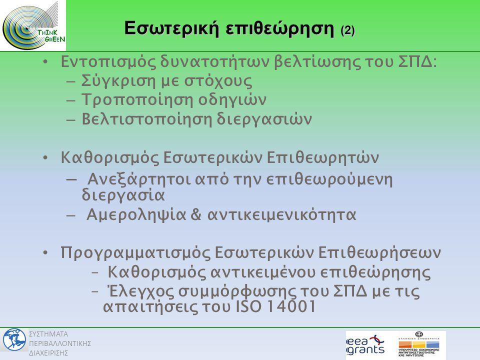 ΣΥΣΤΗΜΑΤΑ ΠΕΡΙΒΑΛΛΟΝΤΙΚΗΣ ΔΙΑΧΕΙΡΙΣΗΣ • Εντοπισμός δυνατοτήτων βελτίωσης του ΣΠΔ: – Σύγκριση με στόχους – Τροποποίηση οδηγιών – Βελτιστοποίηση διεργασιών • Καθορισμός Εσωτερικών Επιθεωρητών – Ανεξάρτητοι από την επιθεωρούμενη διεργασία – Αμεροληψία & αντικειμενικότητα • Προγραμματισμός Εσωτερικών Επιθεωρήσεων – Καθορισμός αντικειμένου επιθεώρησης – Έλεγχος συμμόρφωσης του ΣΠΔ με τις απαιτήσεις του ISO 14001 Εσωτερική επιθεώρηση (2)