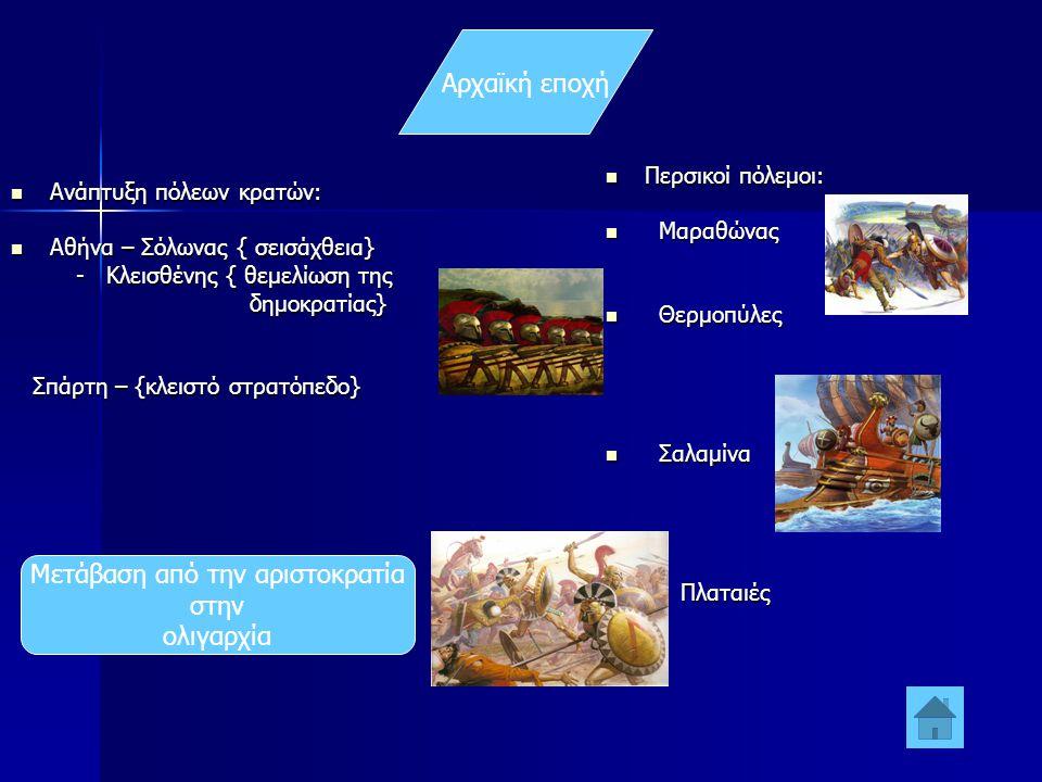 Αρχαϊκή εποχή  Ανάπτυξη πόλεων κρατών:  Αθήνα – Σόλωνας { σεισάχθεια} - Κλεισθένης { θεμελίωση της - Κλεισθένης { θεμελίωση της δημοκρατίας} δημοκρατίας} Σπάρτη – {κλειστό στρατόπεδο} Σπάρτη – {κλειστό στρατόπεδο}  Περσικοί πόλεμοι:  Μαραθώνας  Θερμοπύλες  Σαλαμίνα  Πλαταιές Μετάβαση από την αριστοκρατία στην ολιγαρχία