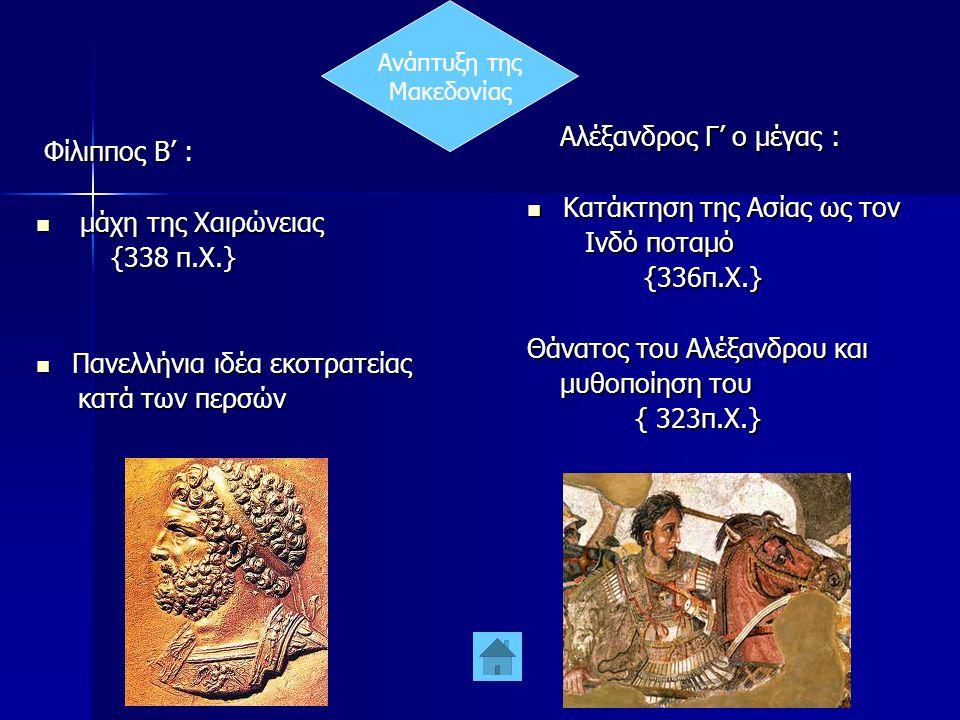 Ανάπτυξη της Μακεδονίας Φίλιππος Β' : Φίλιππος Β' :  μάχη της Χαιρώνειας {338 π.Χ.} {338 π.Χ.}  Πανελλήνια ιδέα εκστρατείας κατά των περσών κατά των περσών Αλέξανδρος Γ' ο μέγας : Αλέξανδρος Γ' ο μέγας :  Κατάκτηση της Ασίας ως τον Ινδό ποταμό Ινδό ποταμό {336π.Χ.} {336π.Χ.} Θάνατος του Αλέξανδρου και μυθοποίηση του μυθοποίηση του { 323π.Χ.} { 323π.Χ.}