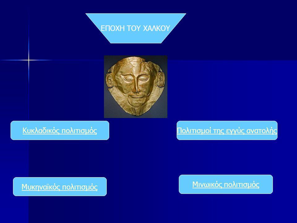 Πολιτισμοί της εγγύς ανατολήςΚυκλαδικός πολιτισμός Μινωικός πολιτισμός Μυκηναϊκός πολιτισμός ΕΠΟΧΗ ΤΟΥ ΧΑΛΚΟΥ