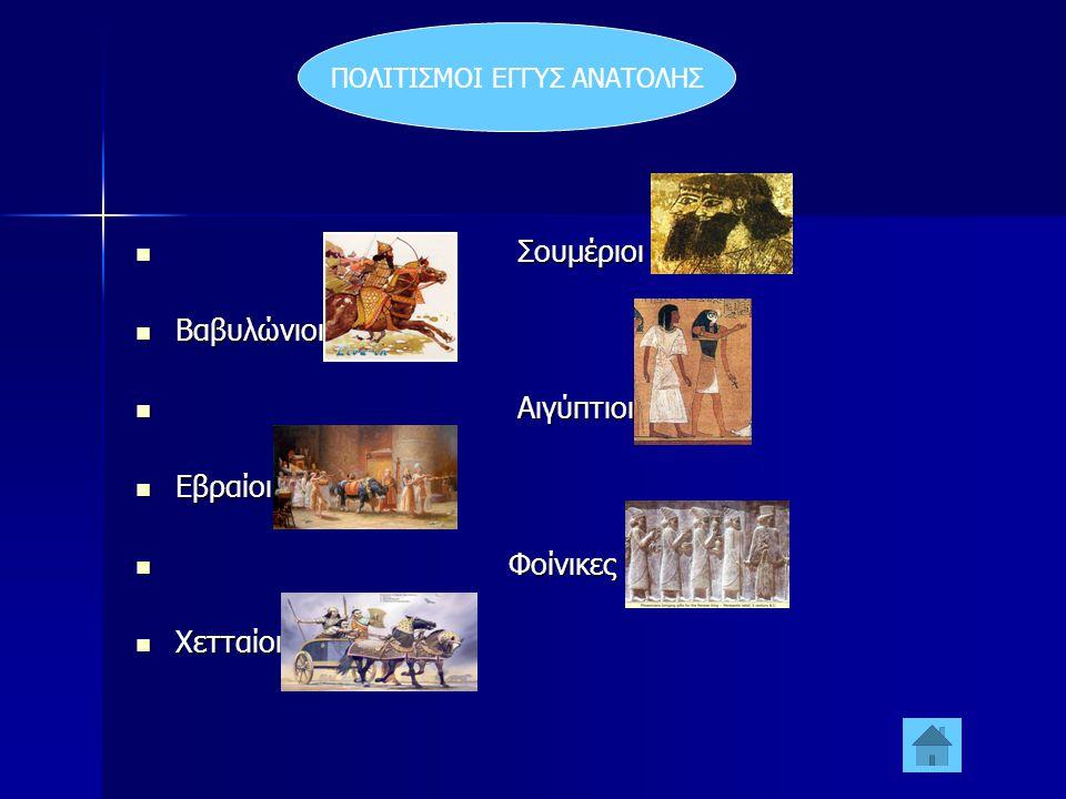 ΠΟΛΙΤΙΣΜΟΙ ΕΓΓΥΣ ΑΝΑΤΟΛΗΣ  Σουμέριοι  Βαβυλώνιοι  Αιγύπτιοι  Εβραίοι  Φοίνικες  Χετταίοι