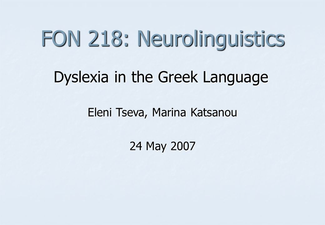 FON 218: Neurolinguistics Dyslexia in the Greek Language Eleni Tseva, Marina Katsanou 24 May 2007