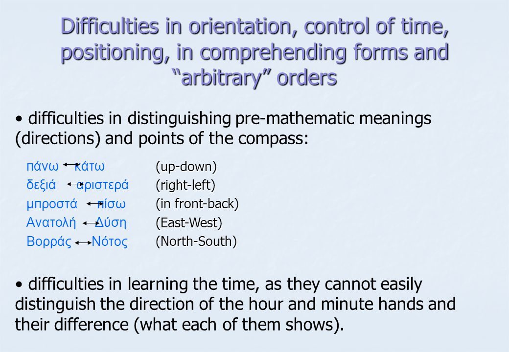 Difficulties in orientation, control of time, positioning, in comprehending forms and arbitrary orders • • difficulties in distinguishing pre-mathematic meanings (directions) and points of the compass: • • difficulties in learning the time, as they cannot easily distinguish the direction of the hour and minute hands and their difference (what each of them shows).