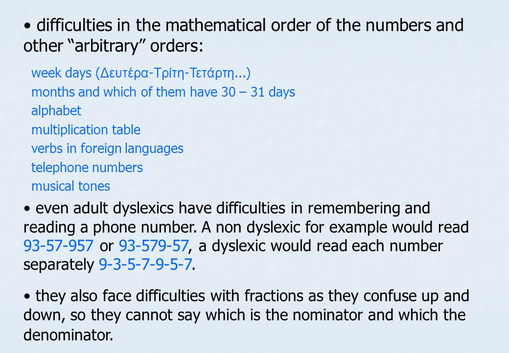 • • difficulties in the mathematical order of the numbers and other arbitrary orders: • • even adult dyslexics have difficulties in remembering and reading a phone number.